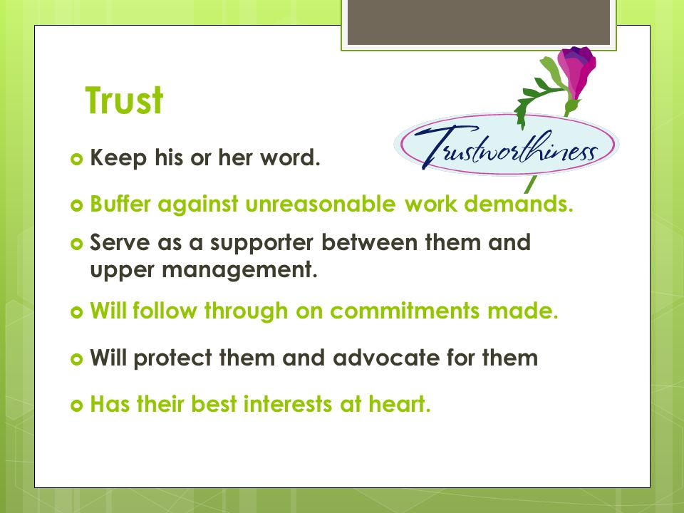 Trust Keep his or her word. Buffer against unreasonable work demands.