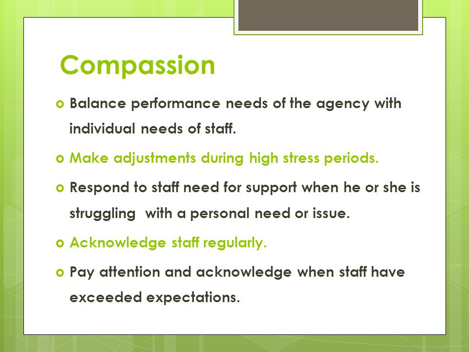 Compassion Balance performance needs of the agency with individual needs of staff. Make adjustments during high stress periods.