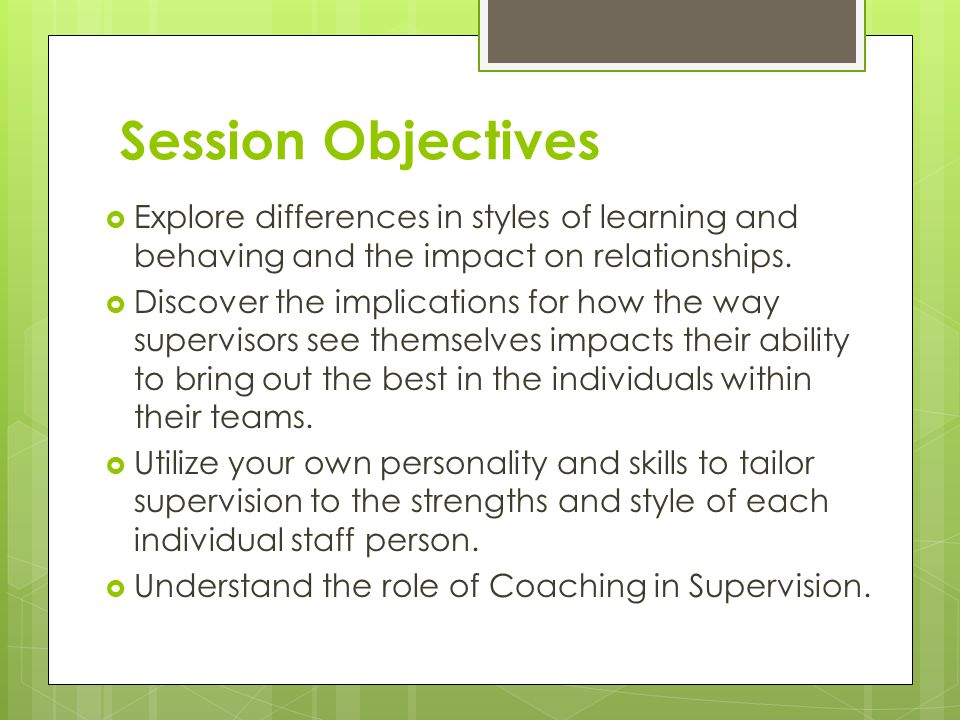 Session Objectives Explore differences in styles of learning and behaving and the impact on relationships.