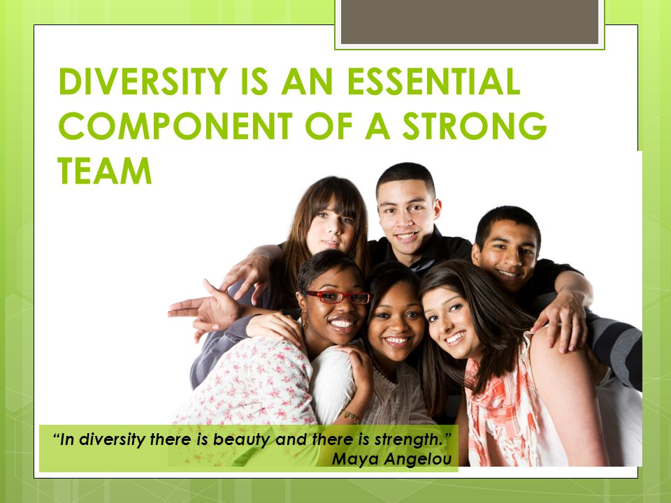 DIVERSITY IS AN ESSENTIAL COMPONENT OF A STRONG TEAM