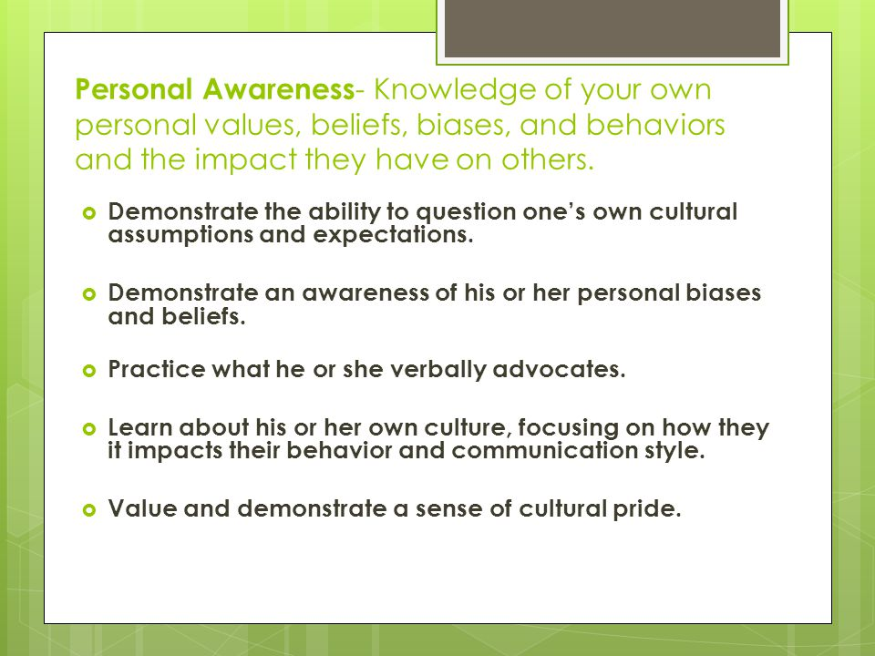 Personal Awareness- Knowledge of your own personal values, beliefs, biases, and behaviors and the impact they have on others.