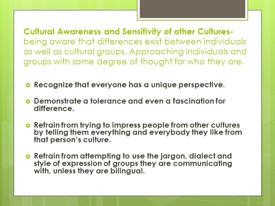 Cultural Awareness and Sensitivity of other Cultures- being aware that differences exist between individuals as well as cultural groups. Approaching individuals and groups with some degree of thought for who they are.