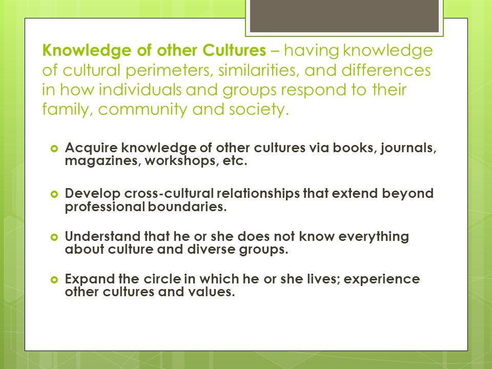 Knowledge of other Cultures – having knowledge of cultural perimeters, similarities, and differences in how individuals and groups respond to their family, community and society.