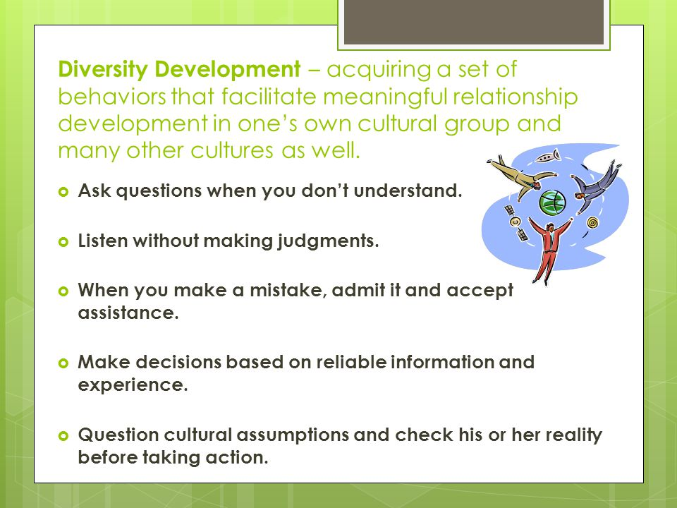 Diversity Development – acquiring a set of behaviors that facilitate meaningful relationship development in one's own cultural group and many other cultures as well.