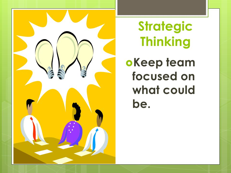 Strategic Thinking Keep team focused on what could be.