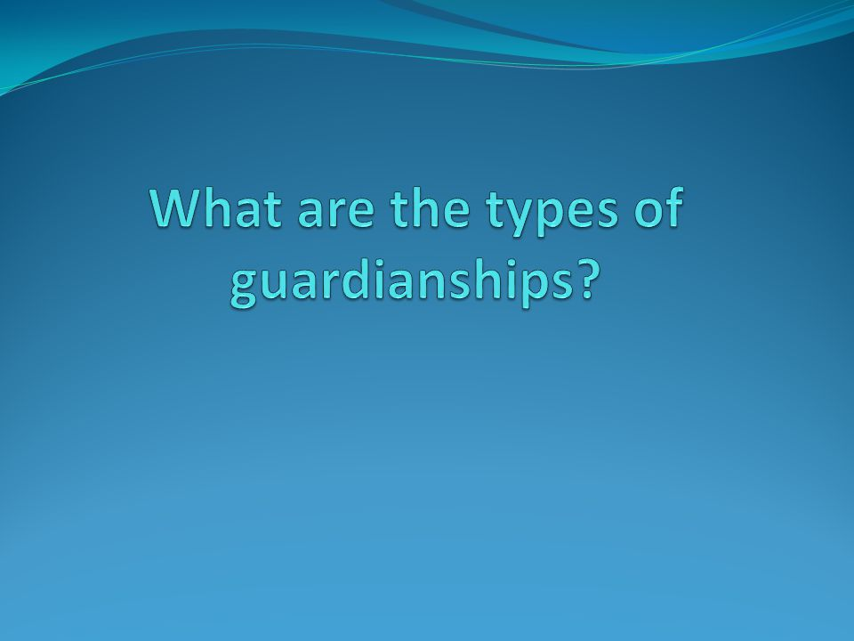 What are the types of guardianships