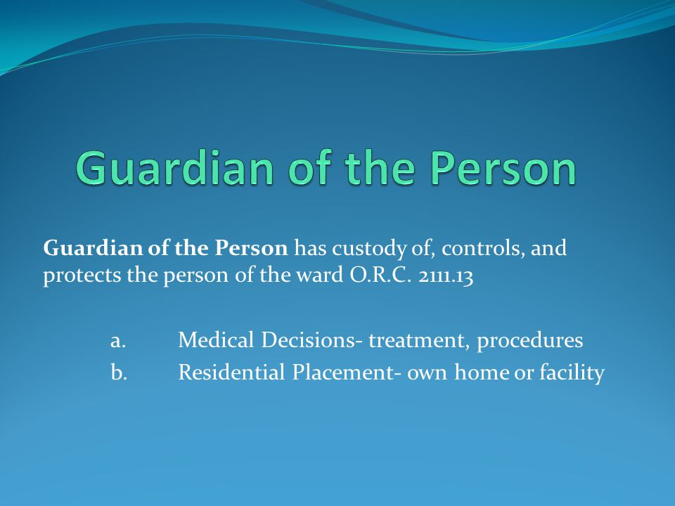 Guardian of the Person Guardian of the Person has custody of, controls, and protects the person of the ward O.R.C. 2111.13.