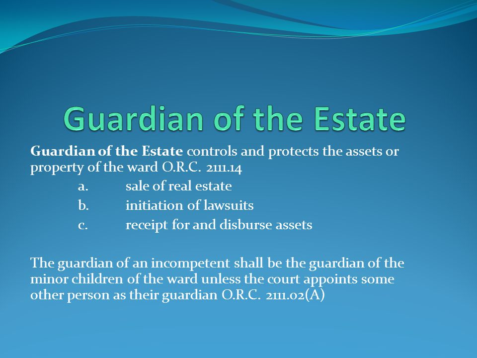 Guardian of the Estate Guardian of the Estate controls and protects the assets or property of the ward O.R.C. 2111.14.