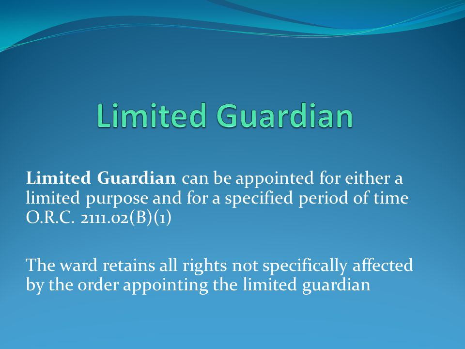 Limited Guardian Limited Guardian can be appointed for either a limited purpose and for a specified period of time O.R.C. 2111.02(B)(1)