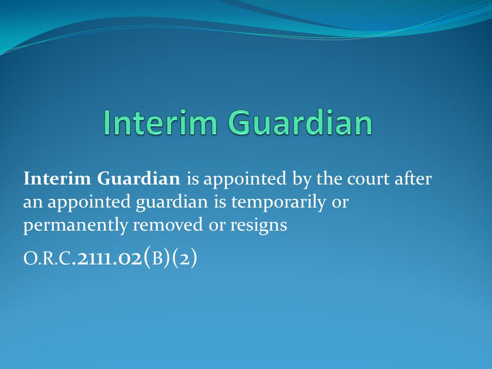 Interim Guardian Interim Guardian is appointed by the court after an appointed guardian is temporarily or permanently removed or resigns.