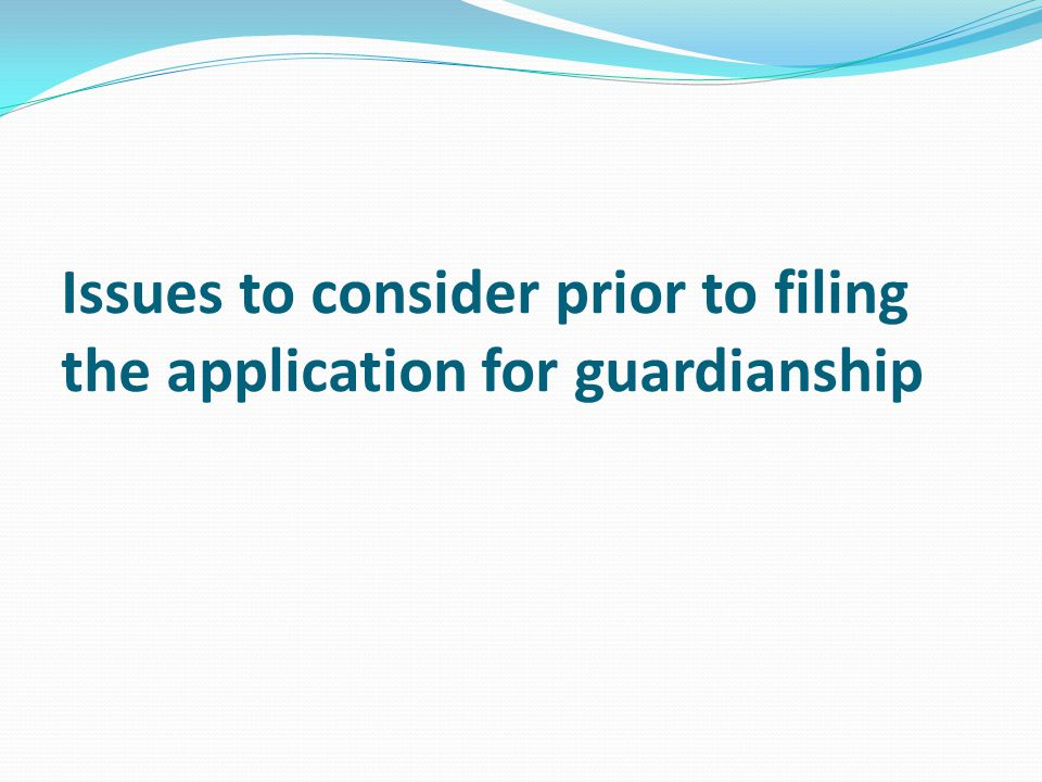 Issues to consider prior to filing the application for guardianship