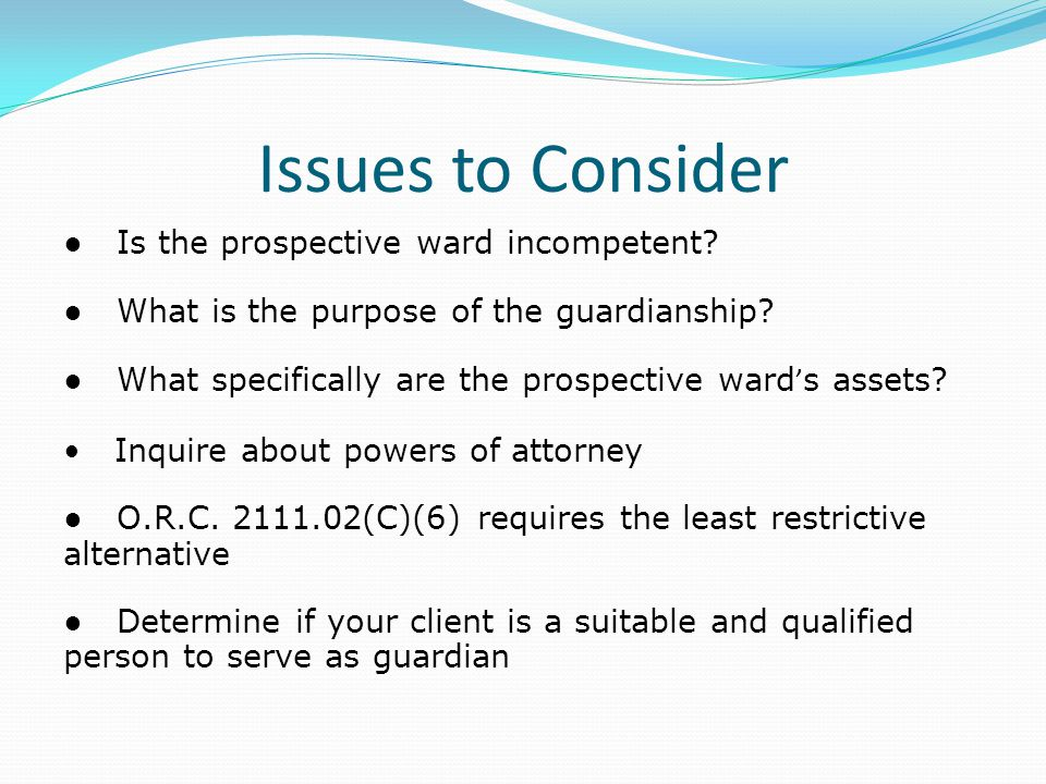 Issues to Consider ● Is the prospective ward incompetent