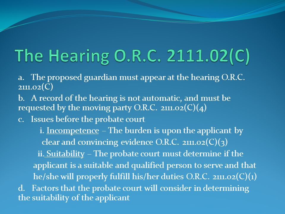 The Hearing O.R.C. 2111.02(C) a. The proposed guardian must appear at the hearing O.R.C. 2111.02(C)