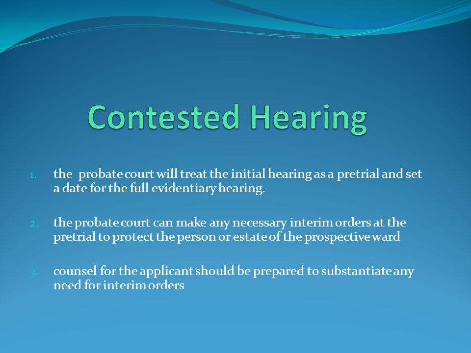 Contested Hearing the probate court will treat the initial hearing as a pretrial and set a date for the full evidentiary hearing.