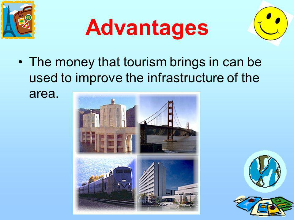 Advantages The money that tourism brings in can be used to improve the infrastructure of the area.