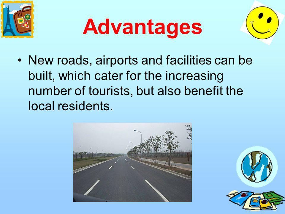 Advantages New roads, airports and facilities can be built, which cater for the increasing number of tourists, but also benefit the local residents.