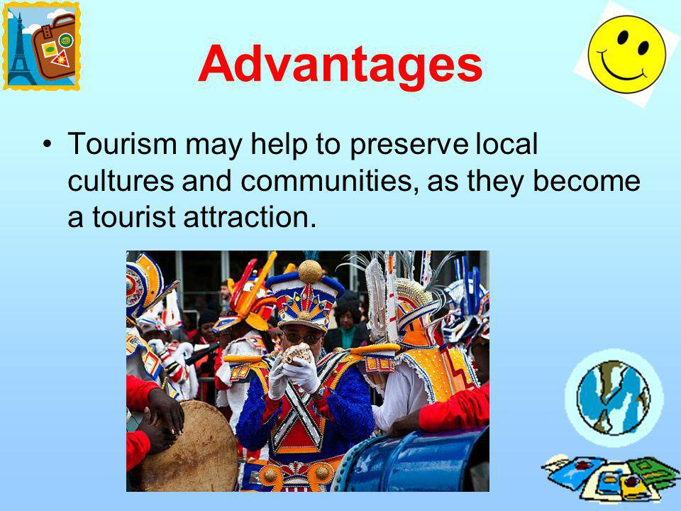 Advantages Tourism may help to preserve local cultures and communities, as they become a tourist attraction.