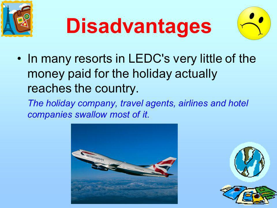 Disadvantages In many resorts in LEDC s very little of the money paid for the holiday actually reaches the country.