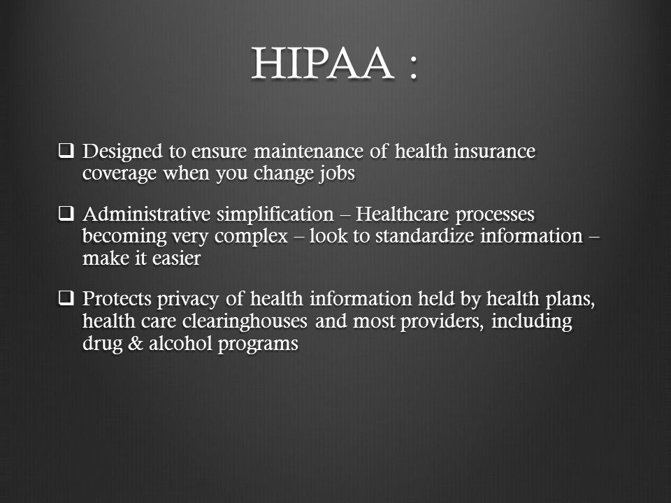 HIPAA : Designed to ensure maintenance of health insurance coverage when you change jobs.
