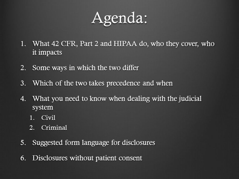 Agenda: What 42 CFR, Part 2 and HIPAA do, who they cover, who it impacts. Some ways in which the two differ.
