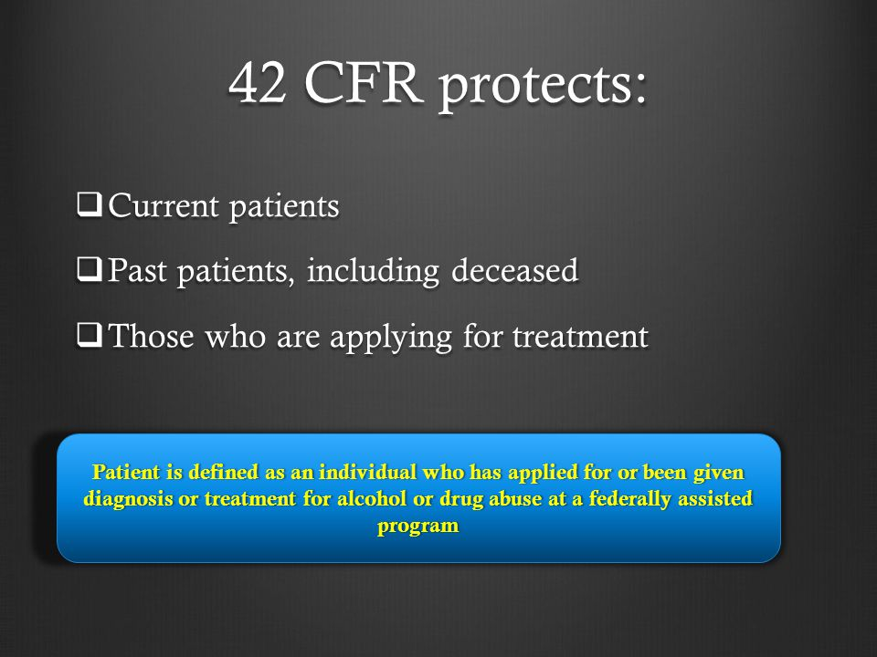 42 CFR protects: Current patients Past patients, including deceased