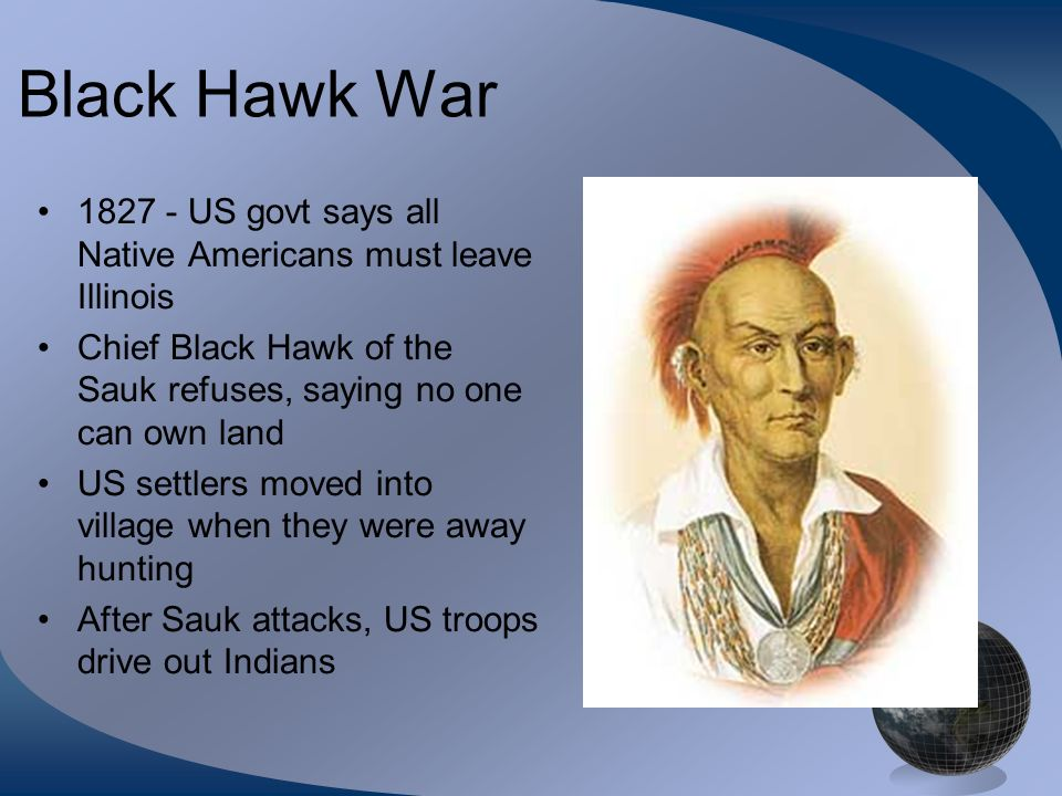 Black Hawk War 1827 - US govt says all Native Americans must leave Illinois. Chief Black Hawk of the Sauk refuses, saying no one can own land.