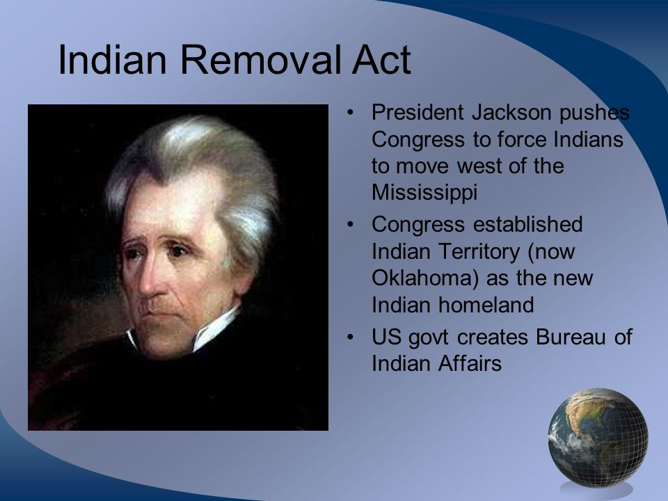 Indian Removal Act President Jackson pushes Congress to force Indians to move west of the Mississippi.
