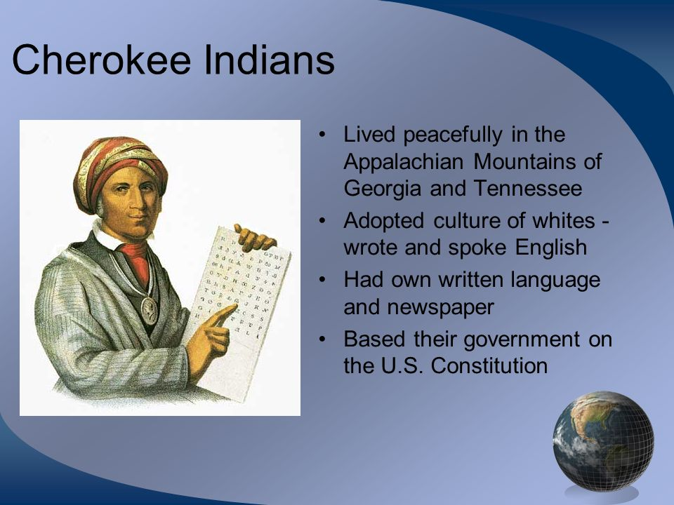 Cherokee Indians Lived peacefully in the Appalachian Mountains of Georgia and Tennessee. Adopted culture of whites - wrote and spoke English.