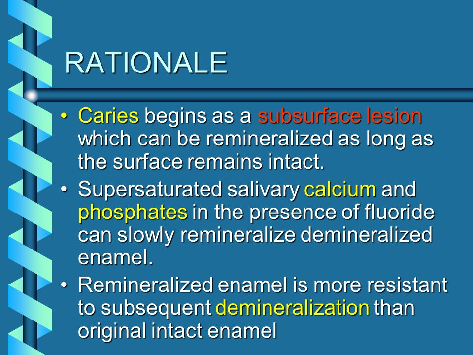 RATIONALECaries begins as a subsurface lesion which can be remineralized as long as the surface remains intact.