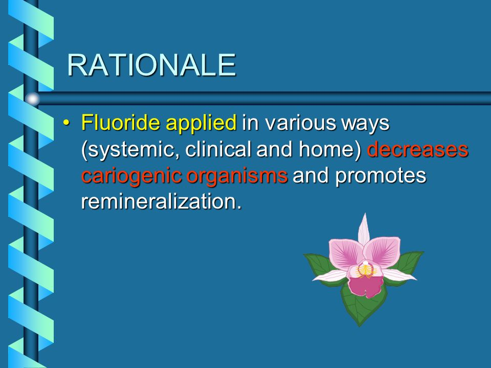 RATIONALE Fluoride applied in various ways (systemic, clinical and home) decreases cariogenic organisms and promotes remineralization.