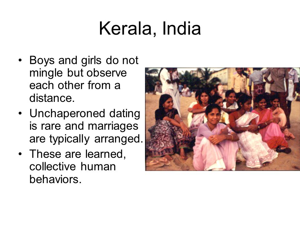 Kerala, India Boys and girls do not mingle but observe each other from a distance. Unchaperoned dating is rare and marriages are typically arranged.