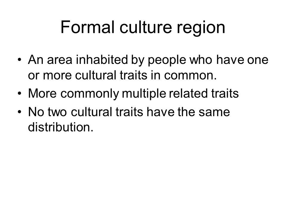 Formal culture region An area inhabited by people who have one or more cultural traits in common. More commonly multiple related traits.