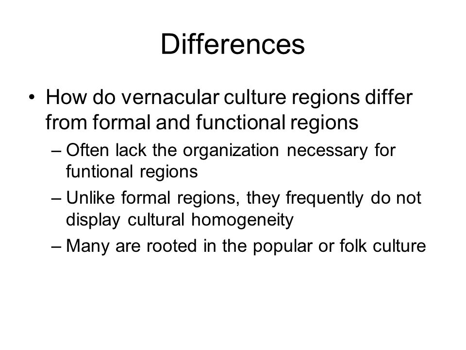 Differences How do vernacular culture regions differ from formal and functional regions. Often lack the organization necessary for funtional regions.