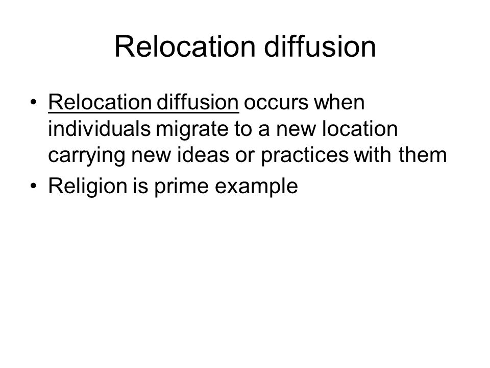 Relocation diffusion Relocation diffusion occurs when individuals migrate to a new location carrying new ideas or practices with them.