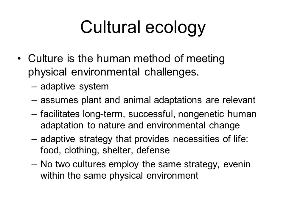 Cultural ecology Culture is the human method of meeting physical environmental challenges. adaptive system.