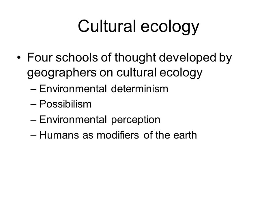 Cultural ecology Four schools of thought developed by geographers on cultural ecology. Environmental determinism.