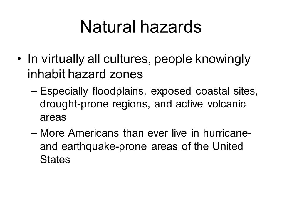 Natural hazards In virtually all cultures, people knowingly inhabit hazard zones.