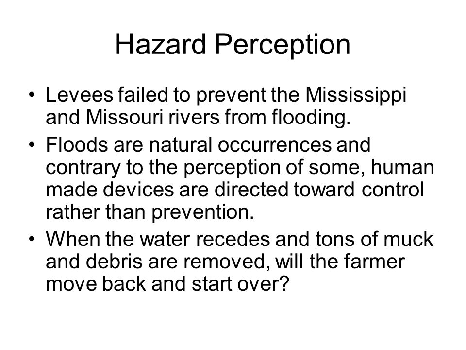 Hazard Perception Levees failed to prevent the Mississippi and Missouri rivers from flooding.