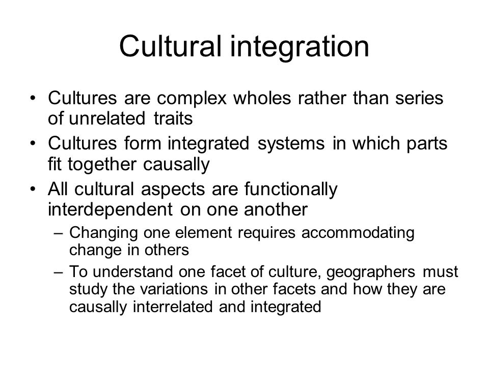 Cultural integration Cultures are complex wholes rather than series of unrelated traits.