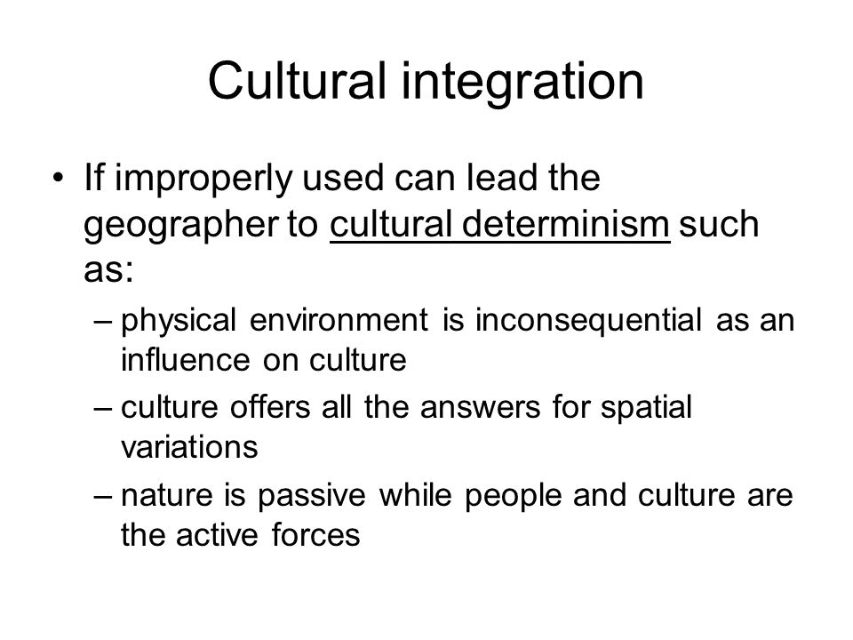 Cultural integration If improperly used can lead the geographer to cultural determinism such as: