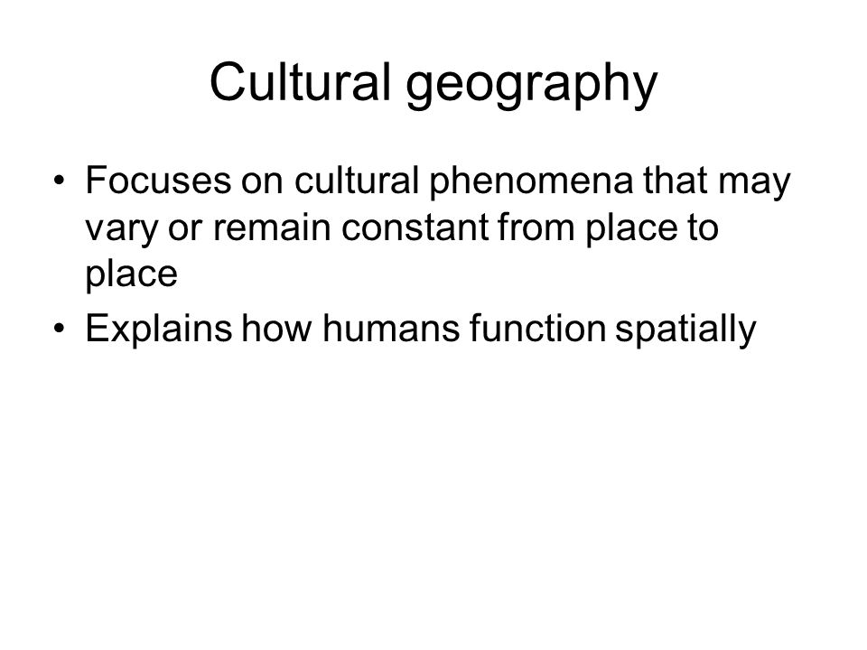Cultural geography Focuses on cultural phenomena that may vary or remain constant from place to place.