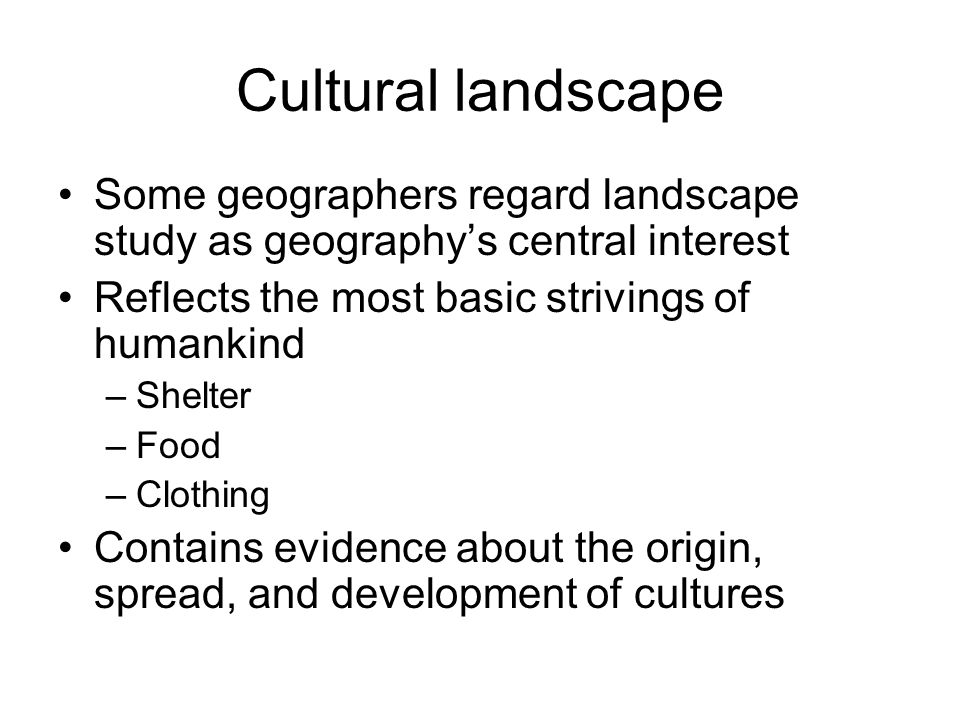 Cultural landscape Some geographers regard landscape study as geography's central interest. Reflects the most basic strivings of humankind.