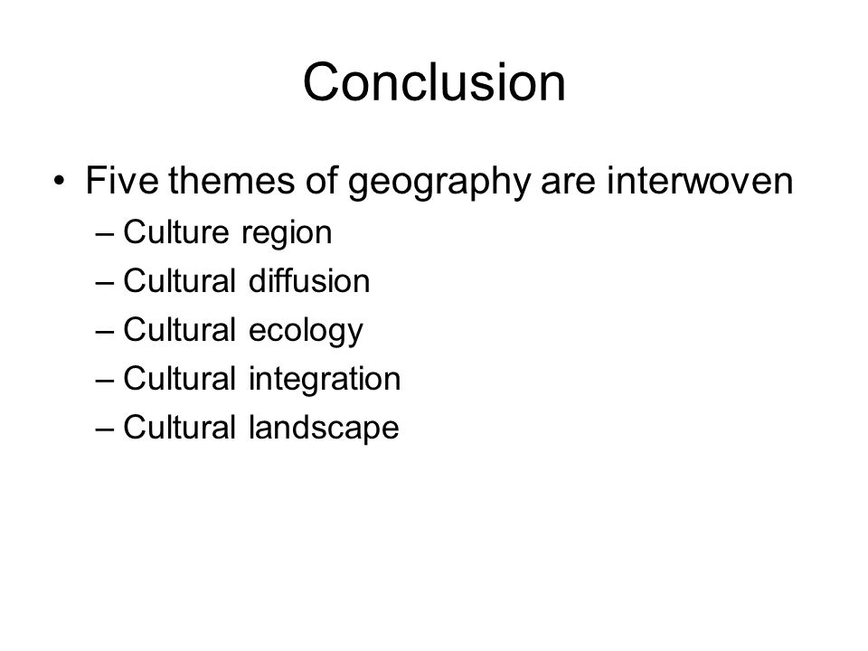 Conclusion Five themes of geography are interwoven Culture region