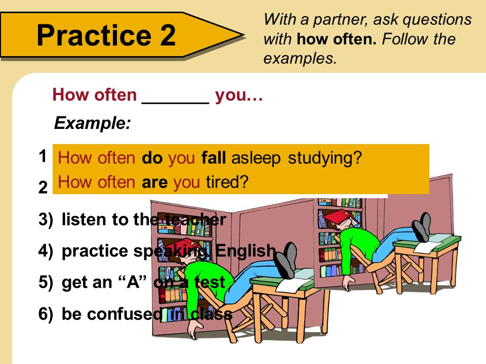 Practice 2 How often _______ you… Example: fall asleep studying
