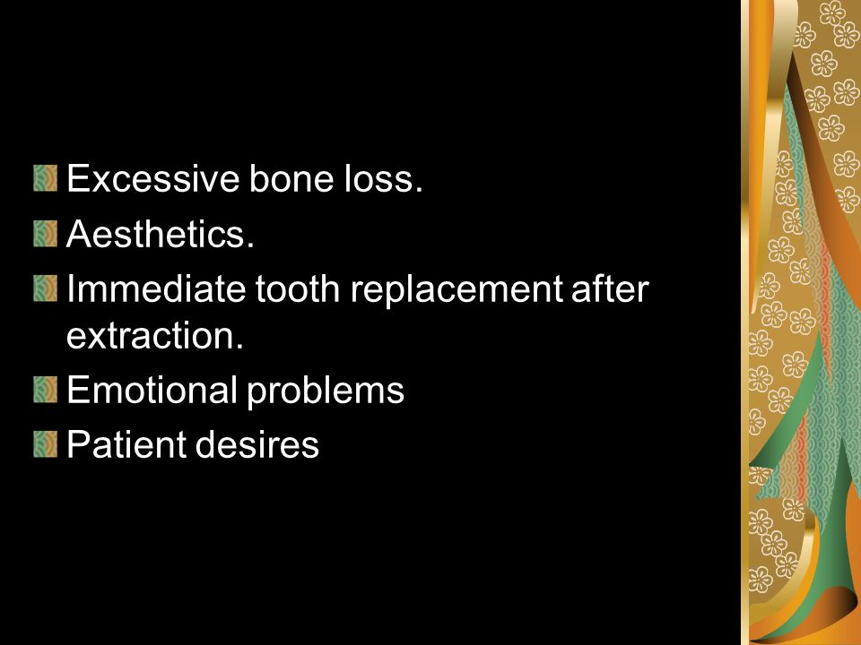 Excessive bone loss. Aesthetics. Immediate tooth replacement after extraction. Emotional problems.