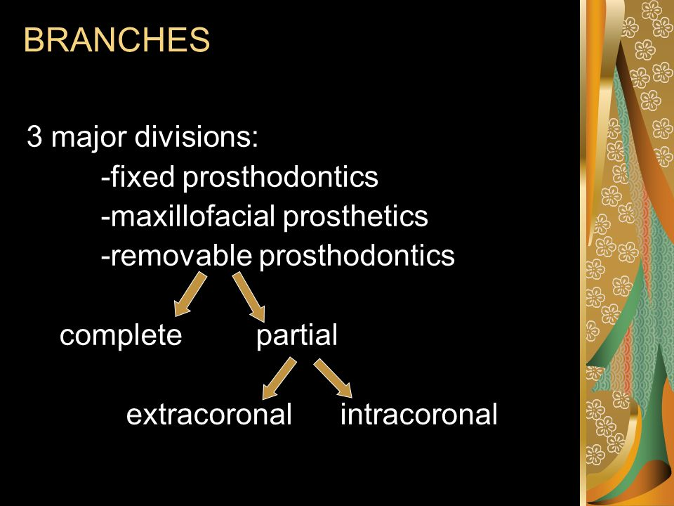 BRANCHES 3 major divisions: -fixed prosthodontics