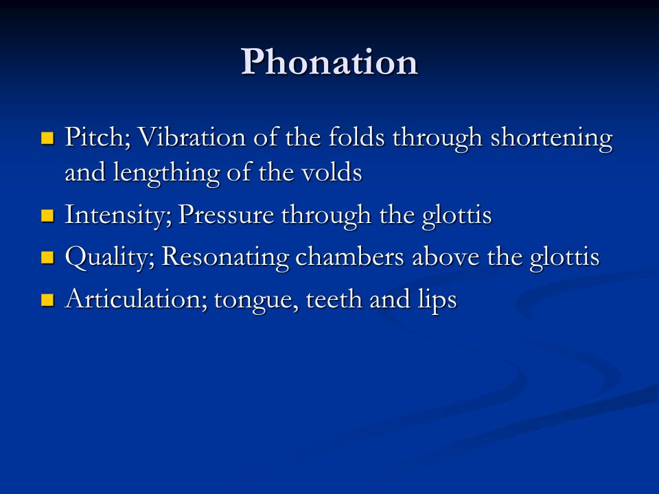 Phonation Pitch; Vibration of the folds through shortening and lengthing of the volds. Intensity; Pressure through the glottis.