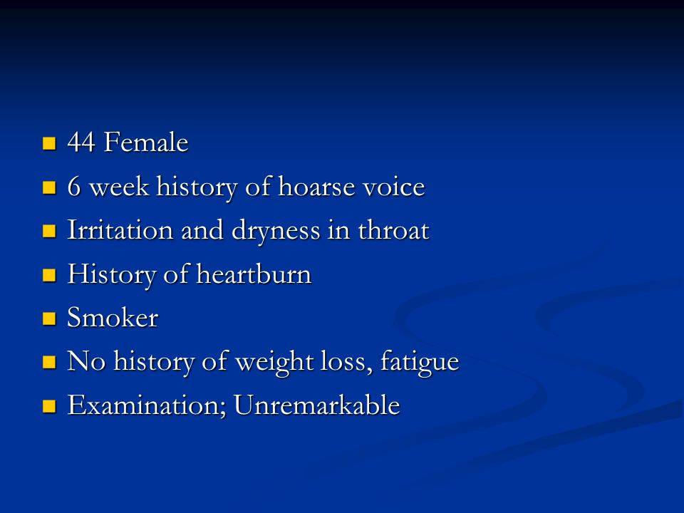 44 Female 6 week history of hoarse voice. Irritation and dryness in throat. History of heartburn.
