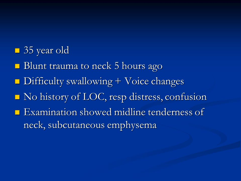 35 year old Blunt trauma to neck 5 hours ago. Difficulty swallowing + Voice changes. No history of LOC, resp distress, confusion.