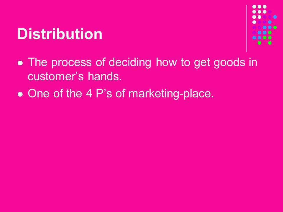 Distribution The process of deciding how to get goods in customer's hands. One of the 4 P's of marketing-place.